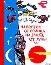 На восток от солнца, на запад от луны: Норв. сказки и предания - Асбьёрнсен Петер Кристен