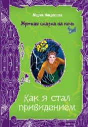 Как я стал привидением - Некрасова Мария Евгеньевна