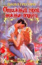 Отважный герой, нежные поцелуи - Грегори Джил
