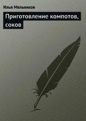 Книга Приготовление компотов, соков - Автор Мельников Илья