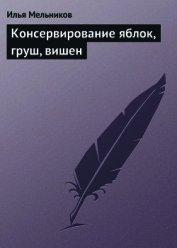 Книга Консервирование яблок, груш, вишен - Автор Мельников Илья