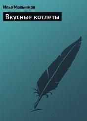 Книга Вкусные котлеты - Автор Мельников Илья