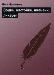 Книга Водки, настойки, наливки, ликеры - Автор Мельников Илья