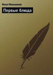 Книга Первые блюда - Автор Мельников Илья