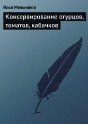 Книга Консервирование огурцов, томатов, кабачков - Автор Мельников Илья