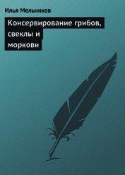 Книга Консервирование грибов, свеклы и моркови - Автор Мельников Илья