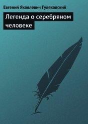 Легенда о серебряном человеке - Гуляковский Евгений Яковлевич