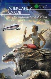 Меж мирами скользящий - Сухов Александр Евгеньевич