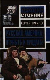 Русская Америка: Открыть и продать! - Кремлев Сергей