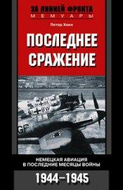 Книга Последнее сражение. Воспоминания немецкого летчика-истребителя. 1943-1945 - Автор Хенн Петер
