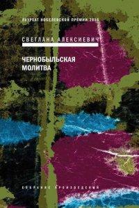 Чернобыльская молитва. Хроника будущего - Алексиевич Светлана Александровна