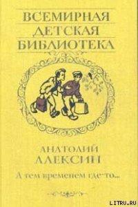 А тем временем где-то - Алексин Анатолий Георгиевич