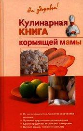 Книга Кулинарная книга кормящей матери - Автор Дядя Галина