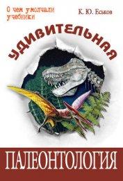 Удивительная палеонтология. История земли и жизни на ней - Еськов Кирилл Юрьевич