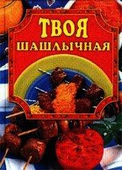 Книга Твоя шашлычная - Автор Маслякова Елена
