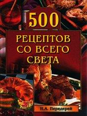 Книга 500 рецептов со всего света - Автор Передерей Наталья Александровна