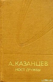 Мост дружбы - Казанцев Александр Петрович