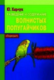 Книга Разведение и содержание волнистых попугайчиков - Автор Харчук Юрий