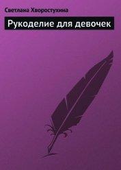 Книга Рукоделие для девочек - Автор Хворостухина Светлана Александровна