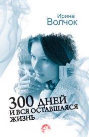 300 дней и вся оставшаяся жизнь - Волчок Ирина