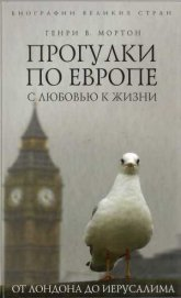 Прогулки по Европе с любовью к жизни. От Лондона до Иерусалима - Мортон Генри Воллам