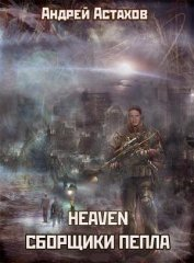 Heaven: Сборщики пепла - Астахов Андрей Львович