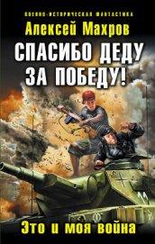 Спасибо деду за Победу! Это и моя война - Махров Алексей