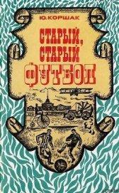 Книга Старый, старый футбол - Автор Коршак Юрий Федорович