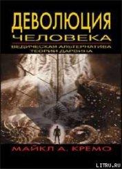 Деволюция человека: Ведическая альтернатива теории Дарвина - Кремо Майкл А.