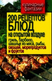 200 рецептов блюд на открытом воздух: гриль, барбекю, шашлык из мяса, рыбы, овощей, морепродуктов и