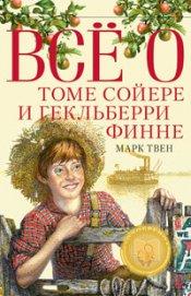 Все о Томе Сойере и Гекльберри Финне (сборник)