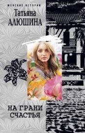 На грани счастья - Алюшина Татьяна Александровна