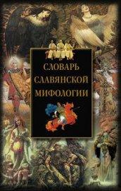 Книга Словарь славянской мифологии - Автор Мудрова Ирина Анатольевна