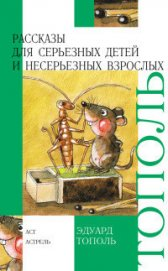 Книга Рассказы для серьезных детей и несерьезных взрослых - Автор Тополь Эдуард Владимирович