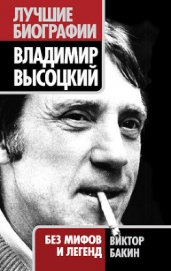 Владимир Высоцкий без мифов и легенд - Бакин Виктор Васильевич