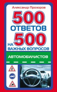 500 ответов на 500 важных вопросов автомобилистов - Прозоров Александр Дмитриевич
