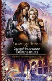 Счастливый брак по-драконьи. Поймать пламя - Черчень Александра