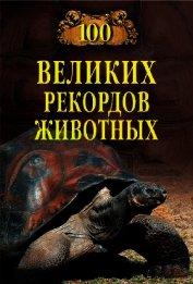 Сто великих рекордов животных - Бернацкий Анатолий