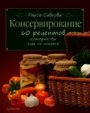 Книга Консервирование. 60 рецептов, которые вы еще не знаете ... - Автор Савкова Раиса