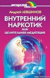 Книга Внутренний наркотик или Целительная медитация - Автор Левшинов Андрей