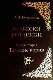 Арабески ботаники. Книга вторая: Томские корни - Куприянов Андрей Николаевич