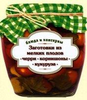 Книга Заготовки из мелких плодов. Черри, корнишоны, миникукуруза - Автор Иванова С.