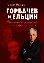 Горбачев и Ельцин. Революция, реформы и контрреволюция - Млечин Леонид Михайлович