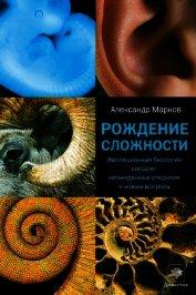 Рождение сложности. Эволюционная биология сегодня: неожиданные открытия и новые вопросы - Марков Александр Владимирович (биолог)