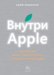 Книга Внутри Apple. Как работает одна из самых успешных и закрытых компаний мира - Автор Лашински Адам