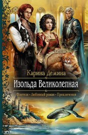 Изольда Великолепная. Трилогия (СИ) - Демина Карина