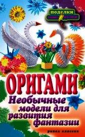 Книга Оригами. Необычные модели для развития фантазии - Автор Ильина Наина Курбановна