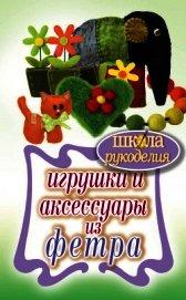 Книга Игрушки и аксессуары из фетра - Автор Ивановская Татьяна Владимировна