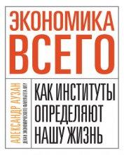 Книга Экономика всего. Как институты определяют нашу жизнь - Автор Аузан Александр Александрович