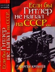 Если бы Гитлер не напал на СССР… - Кремлев Сергей